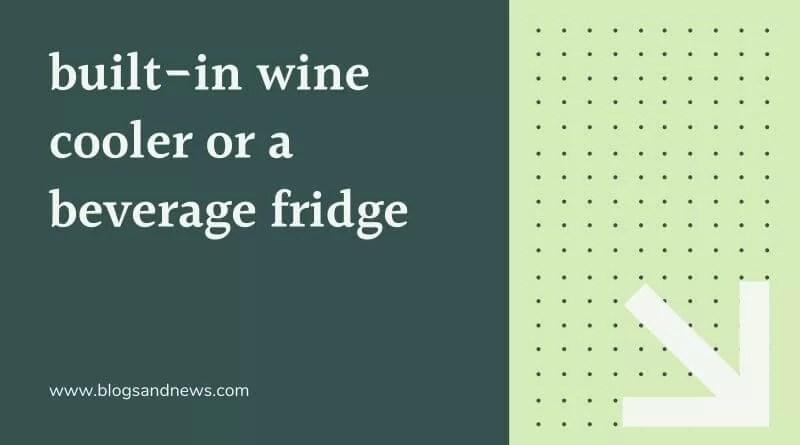 built-in wine cooler or a beverage fridge!