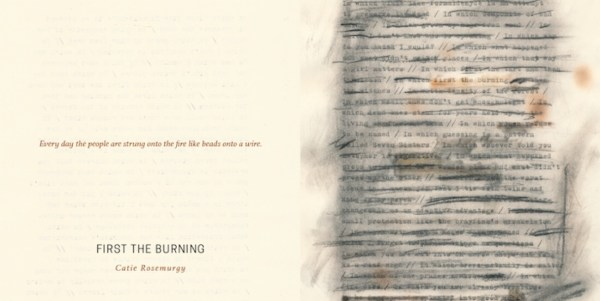 "The flattened front and back cover for Catie Rosemurgy's chapbook, First the Burning. Unusually, the title and author name appear on the back, along with an excerpted line: ""Every day the people are strung onto the fire like beads onto a wire."" The front cover is a typescript of a poem, crossed out with charcoal and scorched in places so the text is mostly obscured, except for the phrase ""first the burning."""