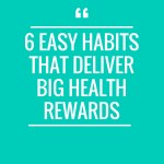6 Easy Habits That Deliver Big Health Rewards