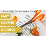 Baby Boomer Divorce – Protecting Your Retirement Income