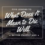 What Does It Mean to Die Well and Why Should You Care?