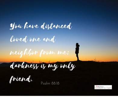 _You have distanced loved one and neighbor from me; darkness is my only friend._ Psalm 88_18(2)