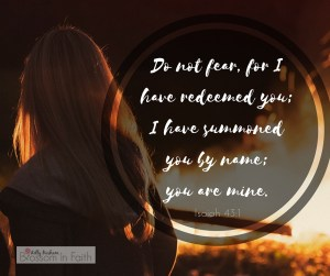 Do not fear, for I have redeemed you; I have summoned you by name; you are mine.(1)