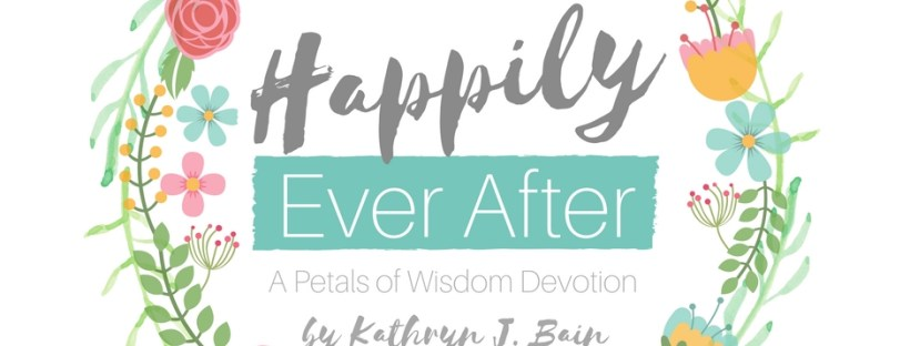 Happily Ever After a Petals of Wisdom Devotion by Kathryn J Bain