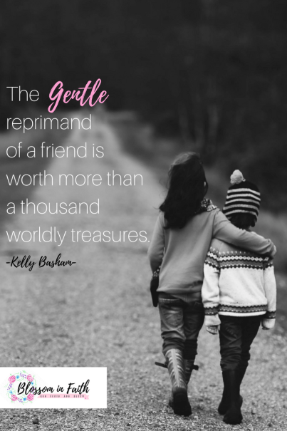 Do you have a friend willing to correct you when you're in the wrong? How the gentle reprimand of a friend encourages spiritual growth. Brothers, if anyone is caught in any transgression, you who are spiritual should restore him in a spirit of gentleness. Galatians 6:1