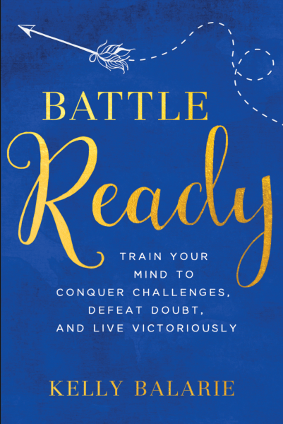 Battle Ready by Kelly Balerie Learning to train your mind to conquer challenges, defeat doubt, and live victoriously.