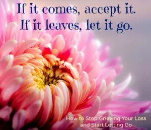 How to Stop Grieving Your Loss and Start Letting Go