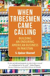 When Tribesmen Came Calling: Building an Enduring American Business in Pakistan by S. Qaisar Shareef