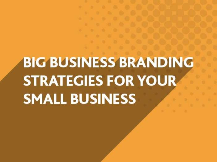 Big Business BRanding Strategies for your Small Business