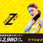 安心解約サポート!2,980円/月~動画ドバドバ見放題!容量無制限の神コスパ!【 ZEUS WiFi 】
