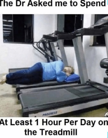meme showing person sleeping on a treadmill with the doctor told me to spend at least one hour per day on the treadmill