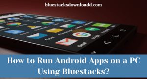 How to Run Android Apps on a PC Using Bluestacks?