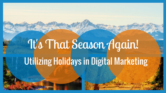 It's That Season Again! Utilizing Holidays in Your Digital Marketing