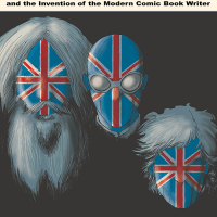 """The British Invasion: Alan Moore, Neil Gaiman, Grant Morrison, and the Invention of the Modern Comic Book Writer"""