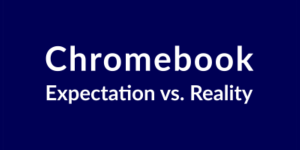 Chromebook: Expectation vs Reality