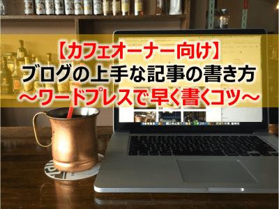 【カフェオーナー向け】ブログの上手な記事の書き方~ワードプレスで早く書くコツ~
