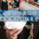 2019/2/25(月)開催 カフェのための軽減税率対策セミナー