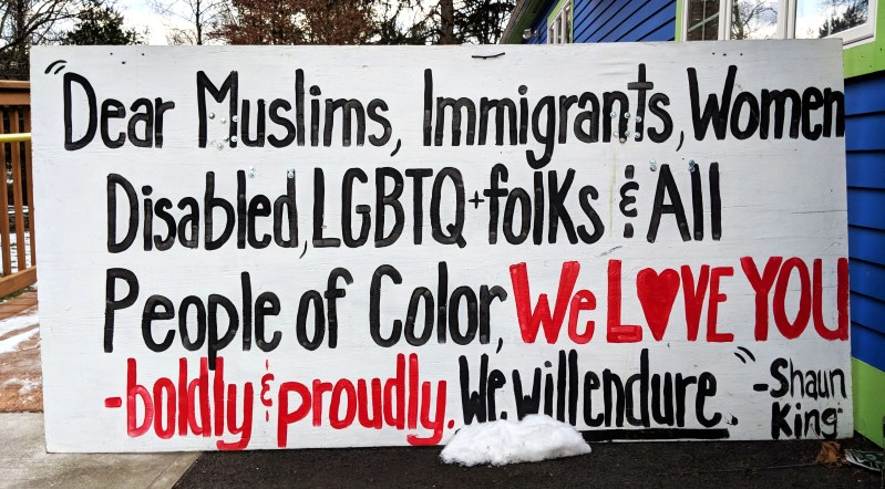 """Dear Muslims, Immigrants, Women, Disabled, LGBTQ folks & all People of Color, We Love you-boldy and proudly. We will endures."" -Shaun King"