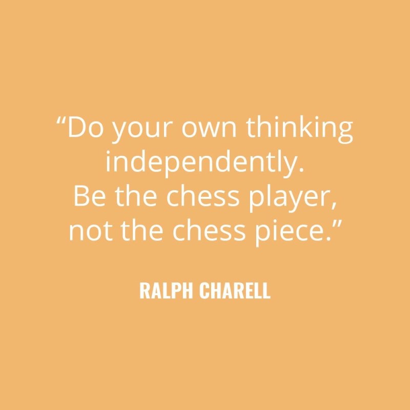 """Do your own thinking independently. Be the chess player, not the chess piece."" -Ralph Charell"