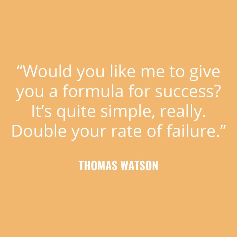 """Would you like me to give you a formula for success? It's quite simple, really. Double your rate of failure."" -Thomas J. Watson"