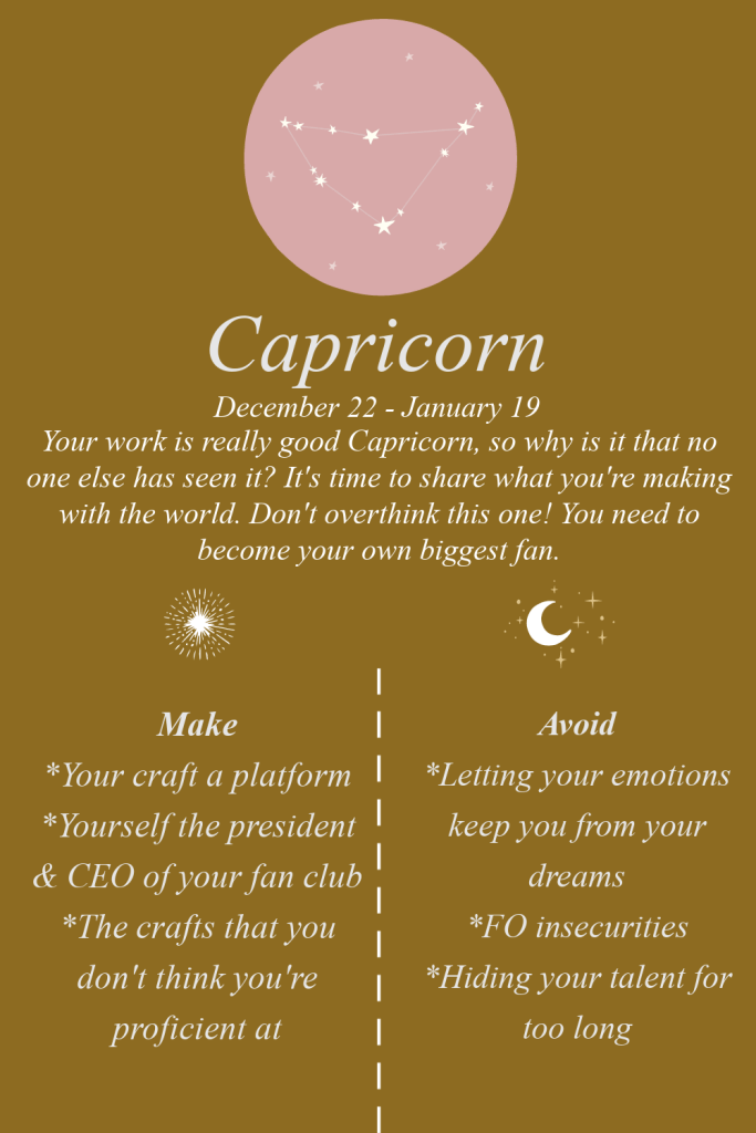 Capricorn: Your work is really good Capricorn, so why is it that no one else has seen it? It's time to share what you're making with the world. Don't overthink this one! You need to become your own biggest fan. Make: Your craft a platform, Yourself the president & CEO of your fan club, The crafts that you don't think you're proficient at. Avoid: Letting your emotions keep you from your dreams, FO insecurities, Hiding your talent for too long.