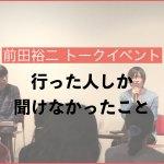 前田裕二トークイベント: 行った人しか聞けなかったこと