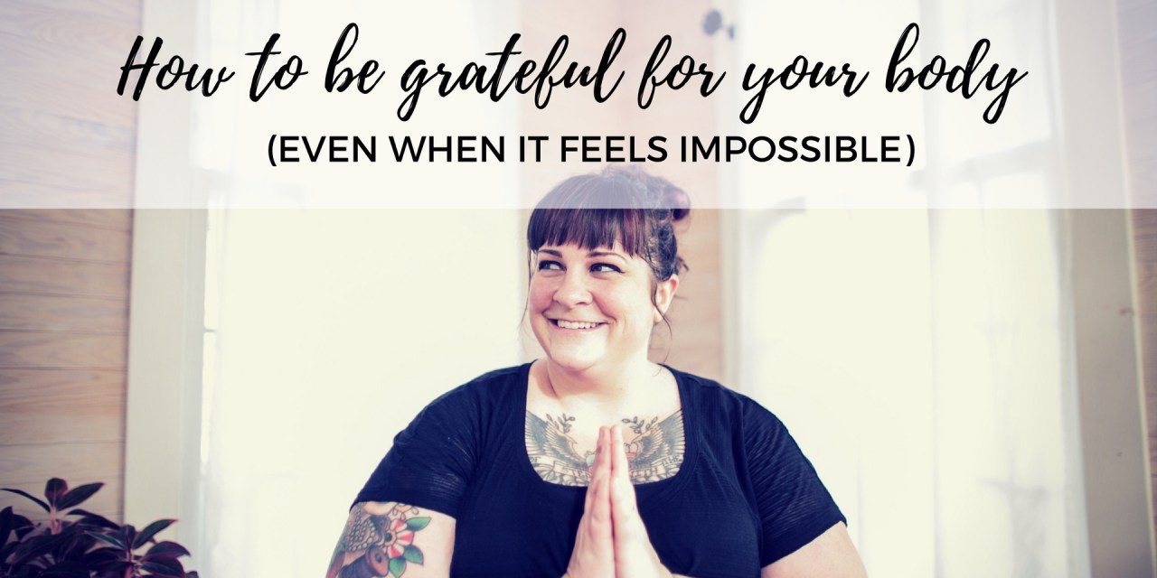 How to be grateful for your body (even when it feels impossible)