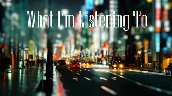 """Blurred photo of a city street at night superimposed with the words """"What I'm Listening to"""""""