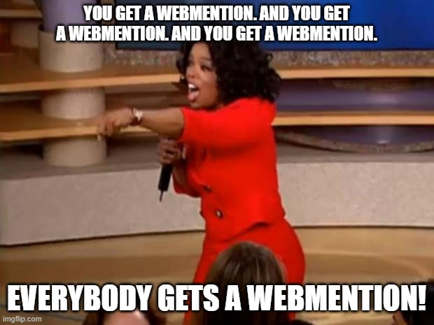 Oprah meme photo of her pointing at audience members with the overlaid text: You get a webmention, and you get a webmention! Everybody gets a webmention!
