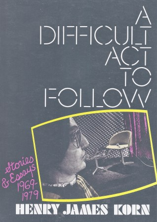 Book cover of A Difficult Act to Follow: Stories & Essays 1969-1979 by Henry James Korn