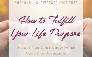 How to Fulfill Your Life Purpose (even if you don't know what your Life Purpose is)