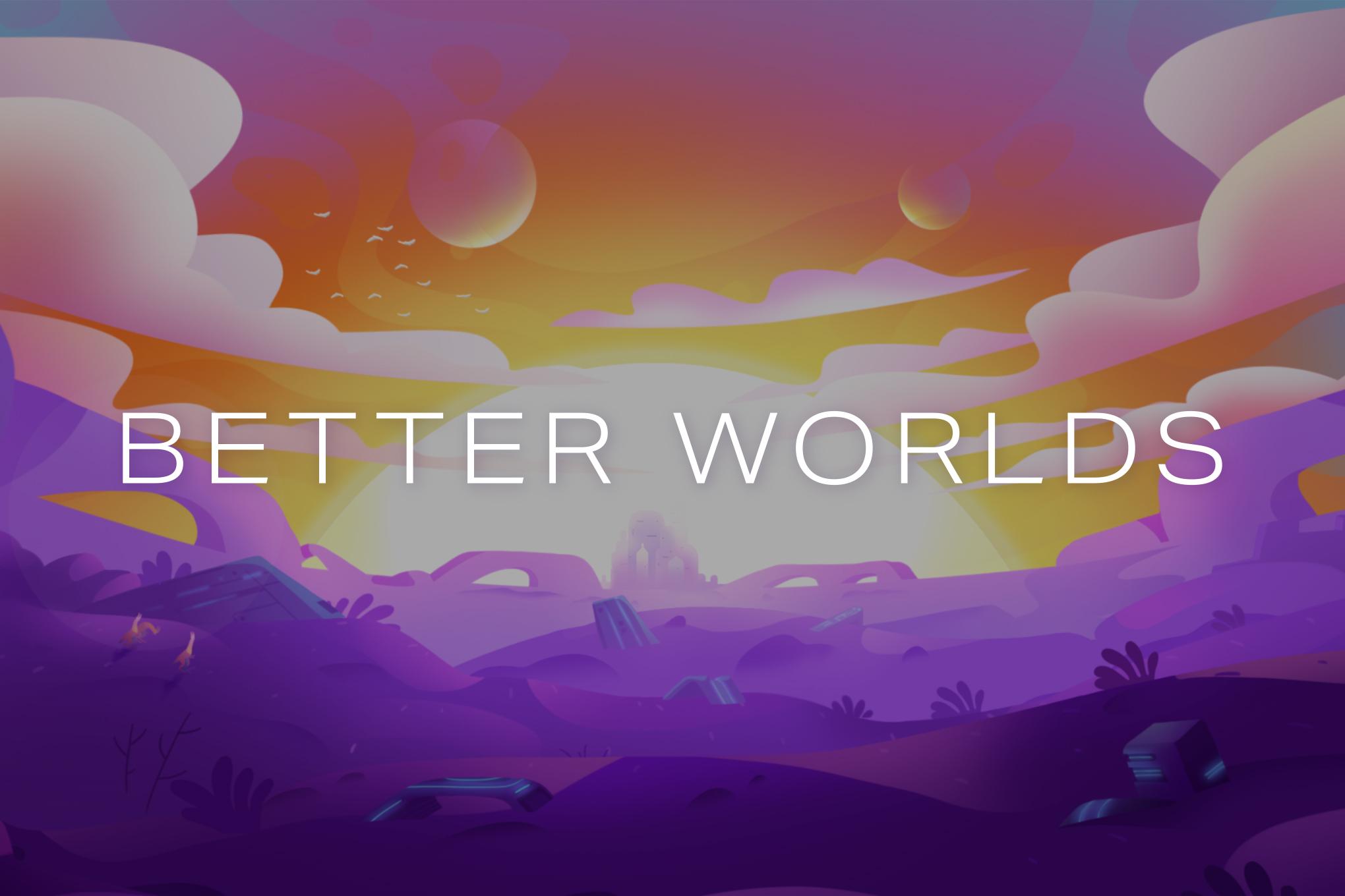 Better Worlds:
