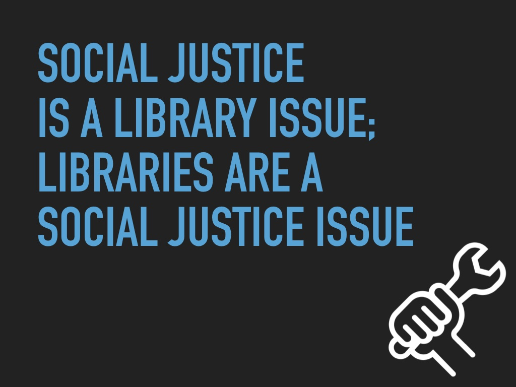 Social justice is a library issue; libraries are a social justice issue