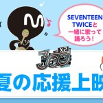 SEVENTEEN☆TWICE と一緒に歌って踊ろう♪【300X2 真夏の応援上映会】7/12東京・四谷にて開催決定!