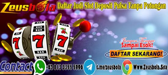 Daftar Judi Slot Deposit Pulsa Tanpa Potongan