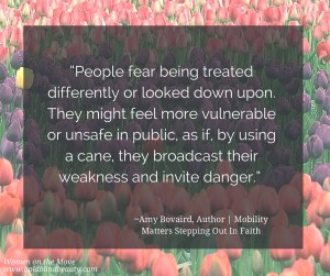 """""""People fear being treated differently or looked down upon. They might feel more vulnerable or unsafe in public, as if, by using a cane, they broadcast their weakness and invite danger."""" ~Amy Bovaird, Author 