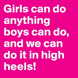 """Girls can do anything boys can do, and we can do it in high heels!"""