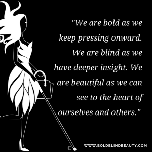 "We are bold as we keep pressing onward. We are blind as we have deeper insight. We are beautiful as we can see to the heart of ourselves and others."" Image description is in body of the post."