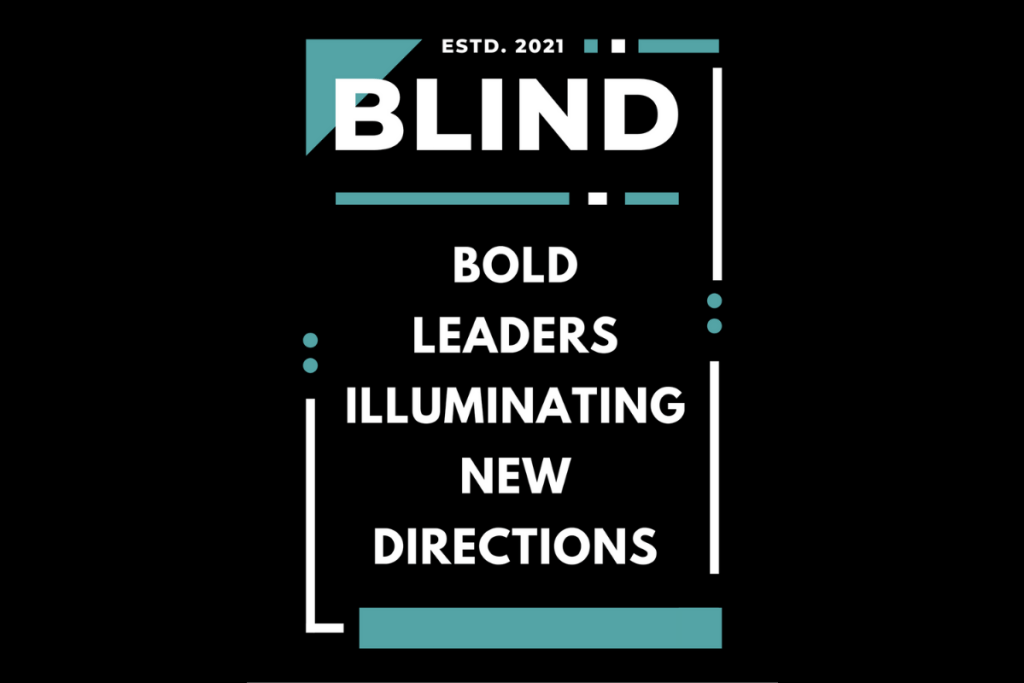 """An artsy image with the word """"BLIND"""" at the top and Bold Leaders Illuminating New Directions are centered in a list underneath. These words are in a graphic box with lines and dots and at the very top are small words that say """"Estd. 2021"""""""