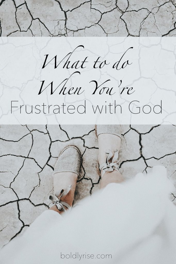 What to do When You're Frustrated with God - Boldly Rise