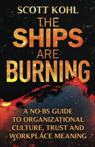 The Ships Are Burning: A No-BS Guide to Organizational Culture, Trust and Workplace Meaning