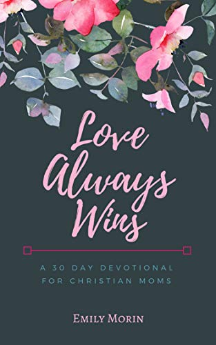 Love Always Wins - A 30 Day Devotional for Christian Moms by Emily Morin