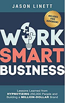 Work Smart Business: Lessons Learned from HYPNOTIZING 250,000 People and Building a MILLION-DOLLAR Brand by Jason Linett