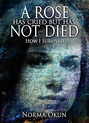 A Rose Has Cried but Has Not Died: How I Survived by Norma Okun