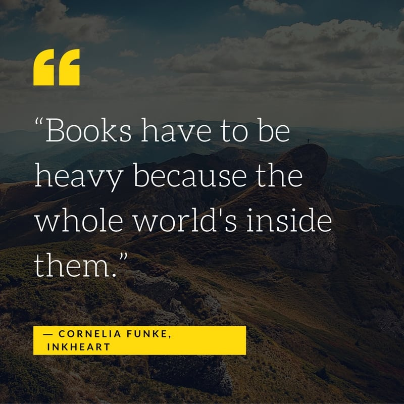 """""""Books have to be heavy because the whole world's inside them."""" ― Cornelia Funke, Inkheart"""