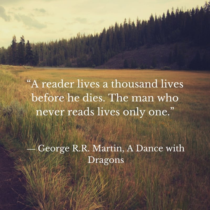 """A reader lives a thousand lives before he dies, said Jojen. The man who never reads lives only one."" ― George R.R. Martin, A Dance with Dragons"