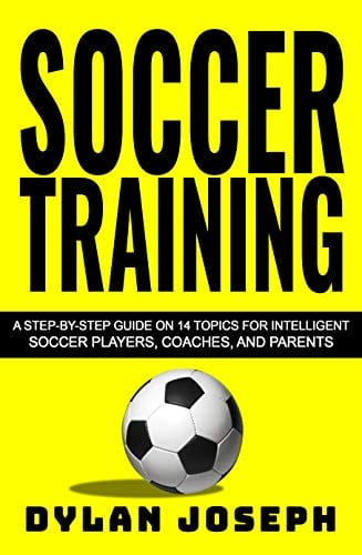 Soccer Training: A Step-by-Step Guide on 14 Topics for Intelligent Soccer Players, Coaches, and Parents (Understand Soccer)