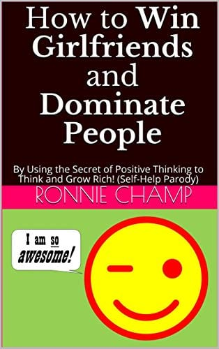 How to Win Girlfriends and Dominate People: By Using the Secret of Positive Thinking to Think and Grow Rich! (Self-Help Parody)