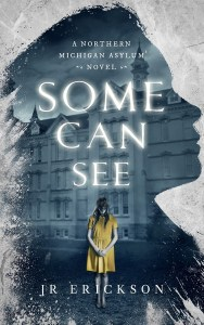 Some Can See: A Northern Michigan Asylum Novel by J.R. Erickson