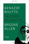 Benazir Bhutto: Favored Daughter (Icons) - Brooke Allen